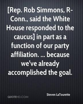Steven LaTourette  - [Rep. Rob Simmons, R-Conn., said the White House responded to the caucus] in part as a function of our party affiliation. ... because we've already accomplished the goal.