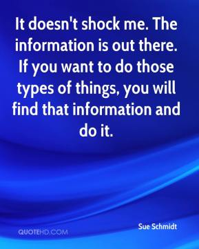 Sue Schmidt  - It doesn't shock me. The information is out there. If you want to do those types of things, you will find that information and do it.