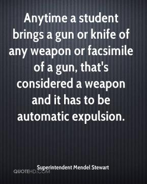Superintendent Mendel Stewart  - Anytime a student brings a gun or knife of any weapon or facsimile of a gun, that's considered a weapon and it has to be automatic expulsion.