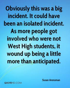 Susan Arensman  - Obviously this was a big incident. It could have been an isolated incident. As more people got involved who were not West High students, it wound up being a little more than anticipated.