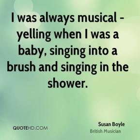 Susan Boyle - I was always musical - yelling when I was a baby, singing into a brush and singing in the shower.