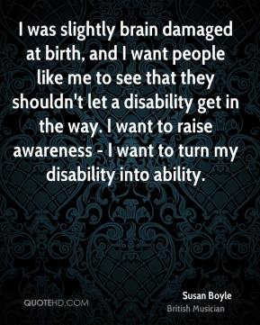 Susan Boyle - I was slightly brain damaged at birth, and I want people like me to see that they shouldn't let a disability get in the way. I want to raise awareness - I want to turn my disability into ability.