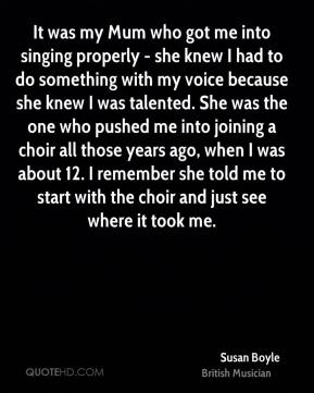 Susan Boyle - It was my Mum who got me into singing properly - she knew I had to do something with my voice because she knew I was talented. She was the one who pushed me into joining a choir all those years ago, when I was about 12. I remember she told me to start with the choir and just see where it took me.