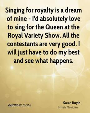 Singing for royalty is a dream of mine - I'd absolutely love to sing for the Queen at the Royal Variety Show. All the contestants are very good. I will just have to do my best and see what happens.