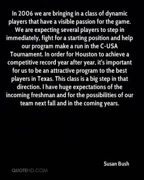 Susan Bush  - In 2006 we are bringing in a class of dynamic players that have a visible passion for the game. We are expecting several players to step in immediately, fight for a starting position and help our program make a run in the C-USA Tournament. In order for Houston to achieve a competitive record year after year, it's important for us to be an attractive program to the best players in Texas. This class is a big step in that direction. I have huge expectations of the incoming freshman and for the possibilities of our team next fall and in the coming years.