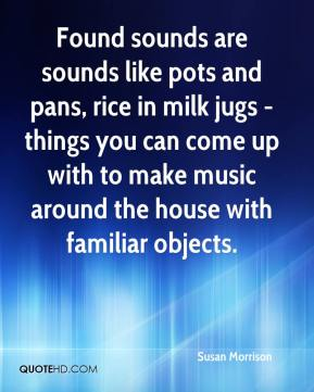 Susan Morrison  - Found sounds are sounds like pots and pans, rice in milk jugs - things you can come up with to make music around the house with familiar objects.