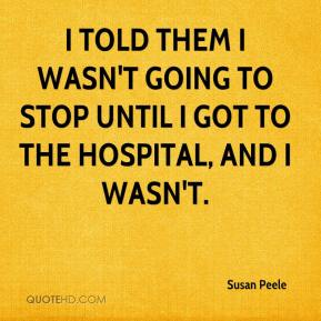 Susan Peele  - I told them I wasn't going to stop until I got to the hospital, and I wasn't.