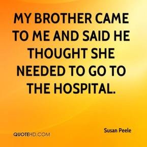 Susan Peele  - My brother came to me and said he thought she needed to go to the hospital.