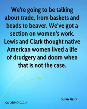 Susan Tissot  - We're going to be talking about trade, from baskets and beads to beaver. We've got a section on women's work. Lewis and Clark thought native American women lived a life of drudgery and doom when that is not the case.