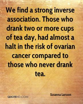 Susanna Larsson  - We find a strong inverse association. Those who drank two or more cups of tea day, had almost a halt in the risk of ovarian cancer compared to those who never drank tea.