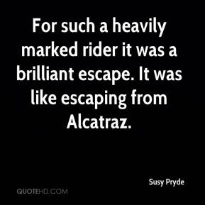 Susy Pryde  - For such a heavily marked rider it was a brilliant escape. It was like escaping from Alcatraz.