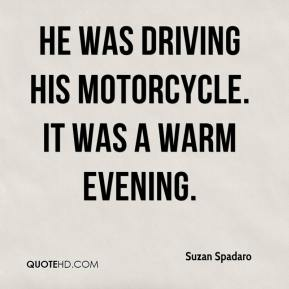 Suzan Spadaro  - He was driving his motorcycle. It was a warm evening.