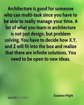 Suzanna Wight  - Architecture is good for someone who can multi-task since you have to be able to really manage your time. A lot of what you learn in architecture is not just design, but problem solving. You have to decide how X,Y, and Z will fit into the box and realize that there are infinite solutions. You need to be open to new ideas.
