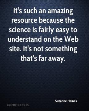 Suzanne Haines  - It's such an amazing resource because the science is fairly easy to understand on the Web site. It's not something that's far away.