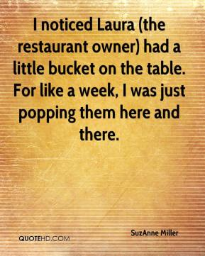 I noticed Laura (the restaurant owner) had a little bucket on the table. For like a week, I was just popping them here and there.