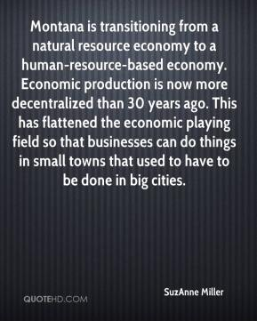SuzAnne Miller  - Montana is transitioning from a natural resource economy to a human-resource-based economy. Economic production is now more decentralized than 30 years ago. This has flattened the economic playing field so that businesses can do things in small towns that used to have to be done in big cities.