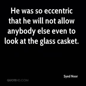 Syed Noor  - He was so eccentric that he will not allow anybody else even to look at the glass casket.