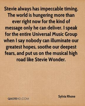 Sylvia Rhone  - Stevie always has impeccable timing. The world is hungering more than ever right now for the kind of message only he can deliver. I speak for the entire Universal Music Group when I say nobody can illuminate our greatest hopes, soothe our deepest fears, and put us on the musical high road like Stevie Wonder.