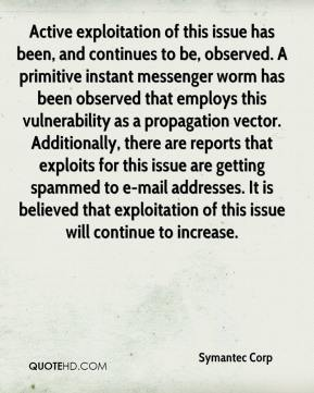 Symantec Corp  - Active exploitation of this issue has been, and continues to be, observed. A primitive instant messenger worm has been observed that employs this vulnerability as a propagation vector. Additionally, there are reports that exploits for this issue are getting spammed to e-mail addresses. It is believed that exploitation of this issue will continue to increase.