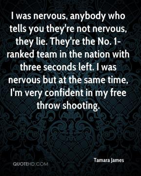 Tamara James  - I was nervous, anybody who tells you they're not nervous, they lie. They're the No. 1-ranked team in the nation with three seconds left. I was nervous but at the same time, I'm very confident in my free throw shooting.