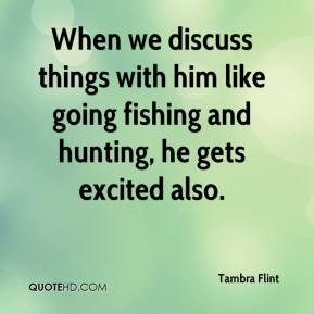 Tambra Flint  - When we discuss things with him like going fishing and hunting, he gets excited also.