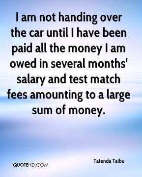 Tatenda Taibu  - I am not handing over the car until I have been paid all the money I am owed in several months' salary and test match fees amounting to a large sum of money.