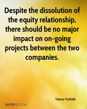 Tatsuo Yoshida  - Despite the dissolution of the equity relationship, there should be no major impact on on-going projects between the two companies.