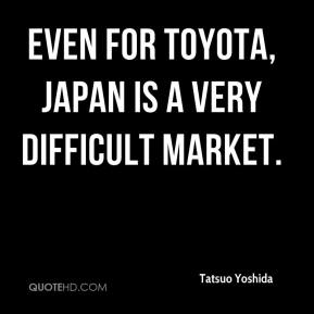 Tatsuo Yoshida  - Even for Toyota, Japan is a very difficult market.