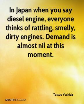 Tatsuo Yoshida  - In Japan when you say diesel engine, everyone thinks of rattling, smelly, dirty engines. Demand is almost nil at this moment.
