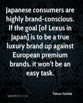 Tatsuo Yoshida  - Japanese consumers are highly brand-conscious. If the goal [of Lexus in Japan] is to be a true luxury brand up against European premium brands, it won't be an easy task.