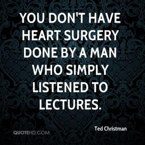 Ted Christman  - You don't have heart surgery done by a man who simply listened to lectures.