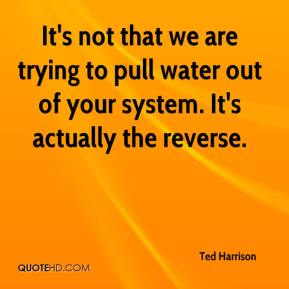 Ted Harrison  - It's not that we are trying to pull water out of your system. It's actually the reverse.