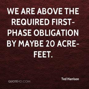 Ted Harrison  - We are above the required first-phase obligation by maybe 20 acre-feet.