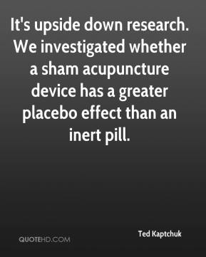 Ted Kaptchuk  - It's upside down research. We investigated whether a sham acupuncture device has a greater placebo effect than an inert pill.