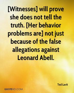 Ted Lavit  - [Witnesses] will prove she does not tell the truth. [Her behavior problems are] not just because of the false allegations against Leonard Abell.