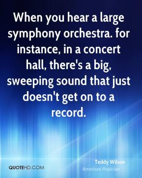 Teddy Wilson - When you hear a large symphony orchestra. for instance, in a concert hall, there's a big, sweeping sound that just doesn't get on to a record.