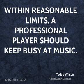 Teddy Wilson - Within reasonable limits, a professional player should keep busy at music.