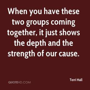 Terri Hall  - When you have these two groups coming together, it just shows the depth and the strength of our cause.