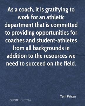 Terri Patraw  - As a coach, it is gratifying to work for an athletic department that is committed to providing opportunities for coaches and student-athletes from all backgrounds in addition to the resources we need to succeed on the field.