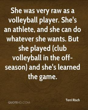 She was very raw as a volleyball player. She's an athlete, and she can do whatever she wants. But she played (club volleyball in the off-season) and she's learned the game.