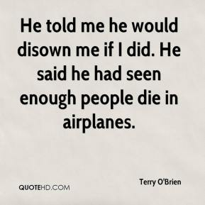 Terry O'Brien  - He told me he would disown me if I did. He said he had seen enough people die in airplanes.