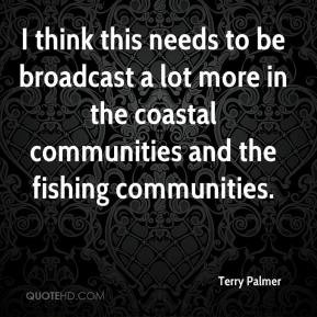 Terry Palmer  - I think this needs to be broadcast a lot more in the coastal communities and the fishing communities.