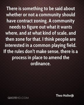 There is something to be said about whether or not a community should have contract zoning. A community needs to figure out what it wants where, and at what kind of scale, and then zone for that. I think people are interested in a common playing field. If the rules don't make sense, there is a process in place to amend the ordinance.