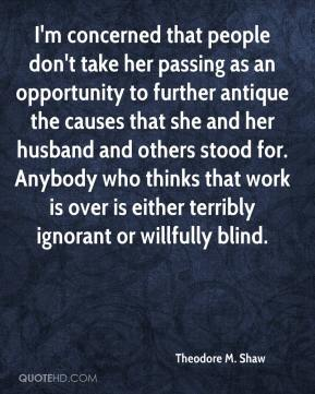 Theodore M. Shaw  - I'm concerned that people don't take her passing as an opportunity to further antique the causes that she and her husband and others stood for. Anybody who thinks that work is over is either terribly ignorant or willfully blind.
