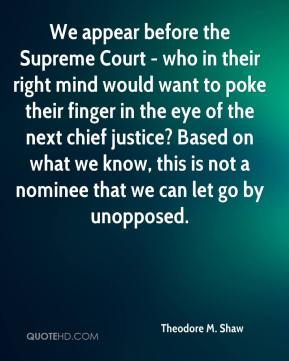 Theodore M. Shaw  - We appear before the Supreme Court - who in their right mind would want to poke their finger in the eye of the next chief justice? Based on what we know, this is not a nominee that we can let go by unopposed.
