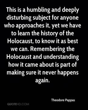 Theodore Pappas  - This is a humbling and deeply disturbing subject for anyone who approaches it, yet we have to learn the history of the Holocaust, to know it as best we can. Remembering the Holocaust and understanding how it came about is part of making sure it never happens again.