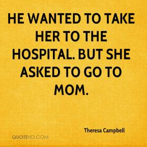 Theresa Campbell  - He wanted to take her to the hospital. But she asked to go to Mom.