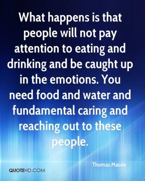 Thomas Mason  - What happens is that people will not pay attention to eating and drinking and be caught up in the emotions. You need food and water and fundamental caring and reaching out to these people.