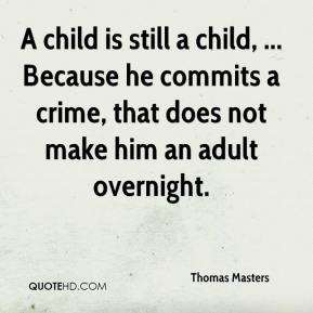 Thomas Masters  - A child is still a child, ... Because he commits a crime, that does not make him an adult overnight.