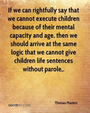 Thomas Masters  - If we can rightfully say that we cannot execute children because of their mental capacity and age, then we should arrive at the same logic that we cannot give children life sentences without parole.